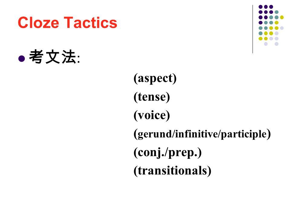 Cloze Tactics 考文法 : 時貌 (aspect) 時式 (tense) 語態 (voice) 動狀詞 ( gerund/infinitive/participle ) 連接詞 / 介系詞 (conj./prep.) 轉折語 (transitionals)