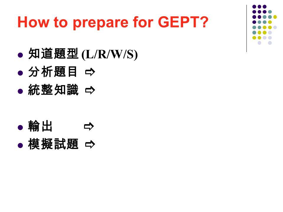 How to prepare for GEPT 知道題型 (L/R/W/S) 分析題目  統整知識  輸出  模擬試題 