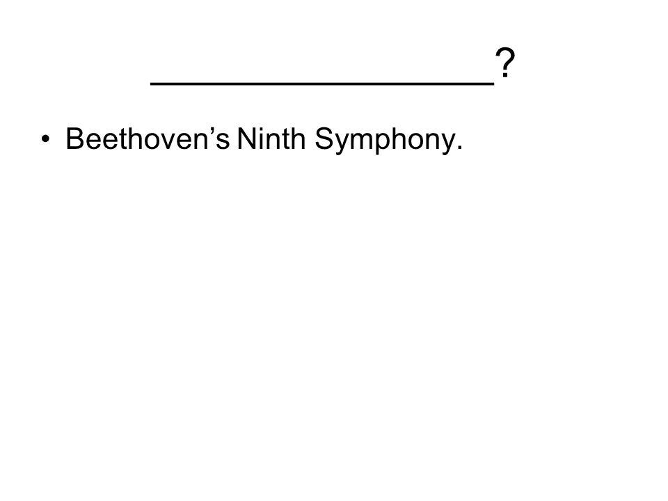 _______________ Beethoven's Ninth Symphony.