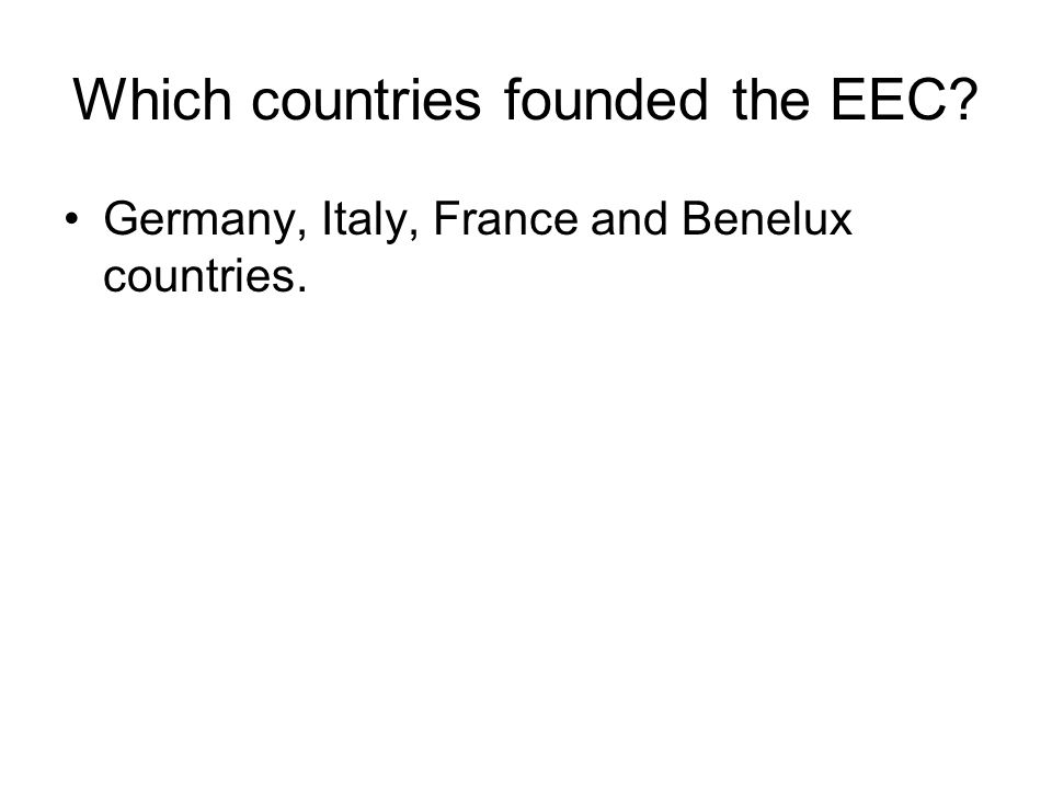 Which countries founded the EEC? Germany, Italy, France and Benelux countries.
