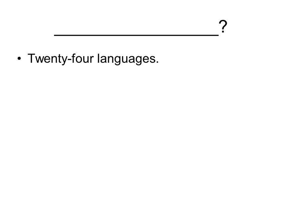 _________________ Twenty-four languages.