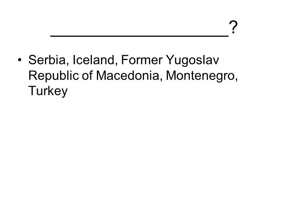 __________________ Serbia, Iceland, Former Yugoslav Republic of Macedonia, Montenegro, Turkey