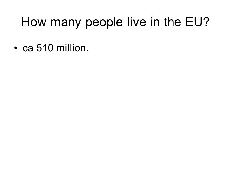 How many people live in the EU? ca 510 million.