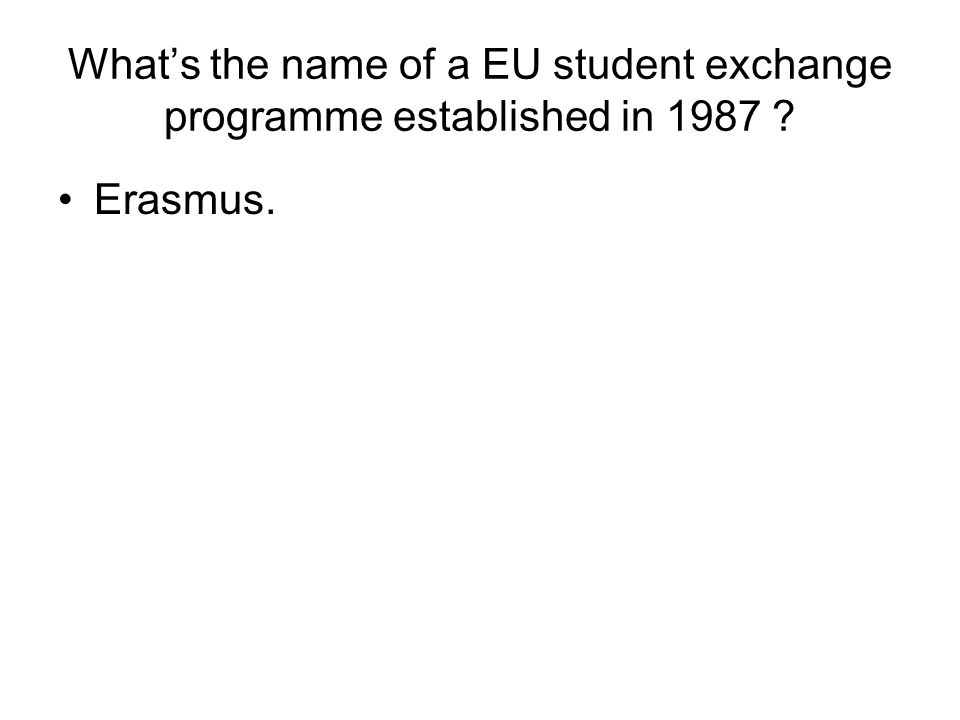 What's the name of a EU student exchange programme established in 1987 ? Erasmus.