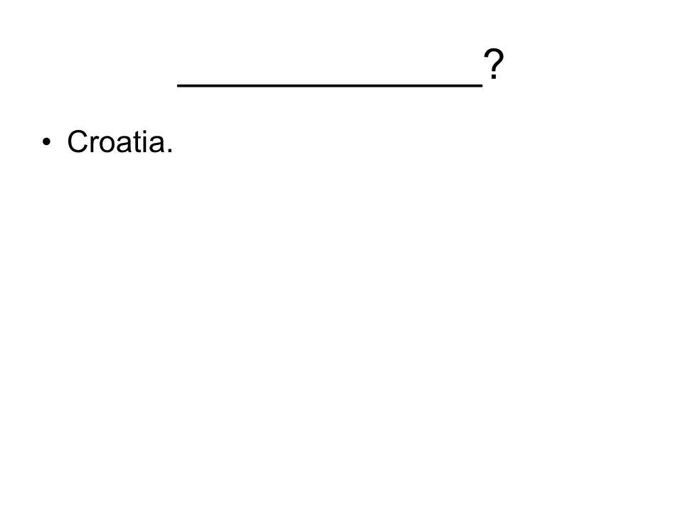 _____________ Croatia.