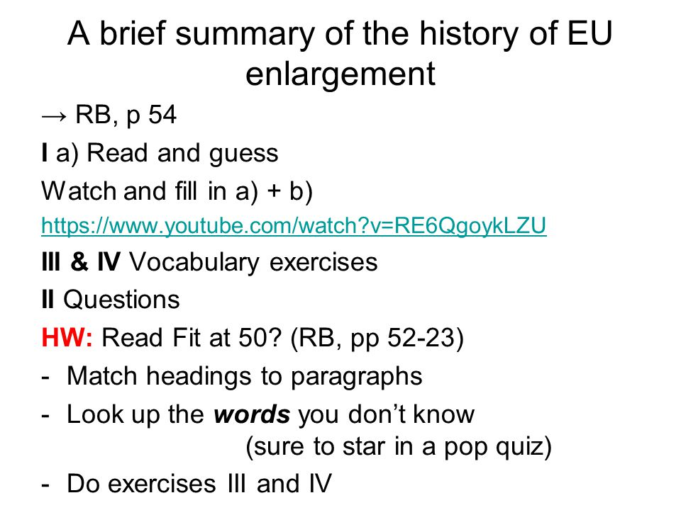 A brief summary of the history of EU enlargement → RB, p 54 I a) Read and guess Watch and fill in a) + b) https://www.youtube.com/watch?v=RE6QgoykLZU III & IV Vocabulary exercises II Questions HW: Read Fit at 50.