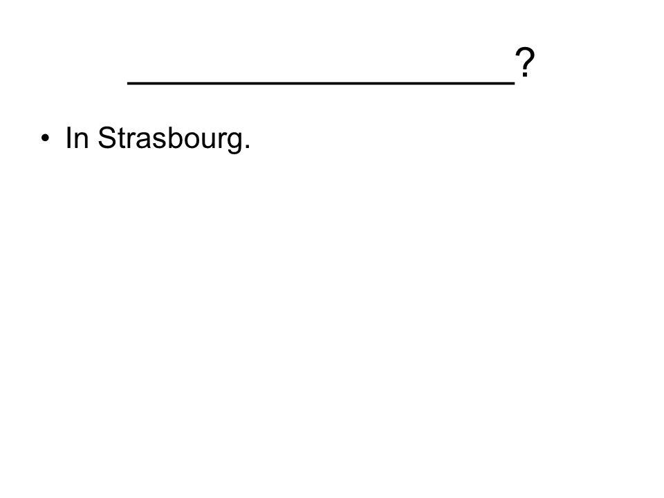 _________________ In Strasbourg.