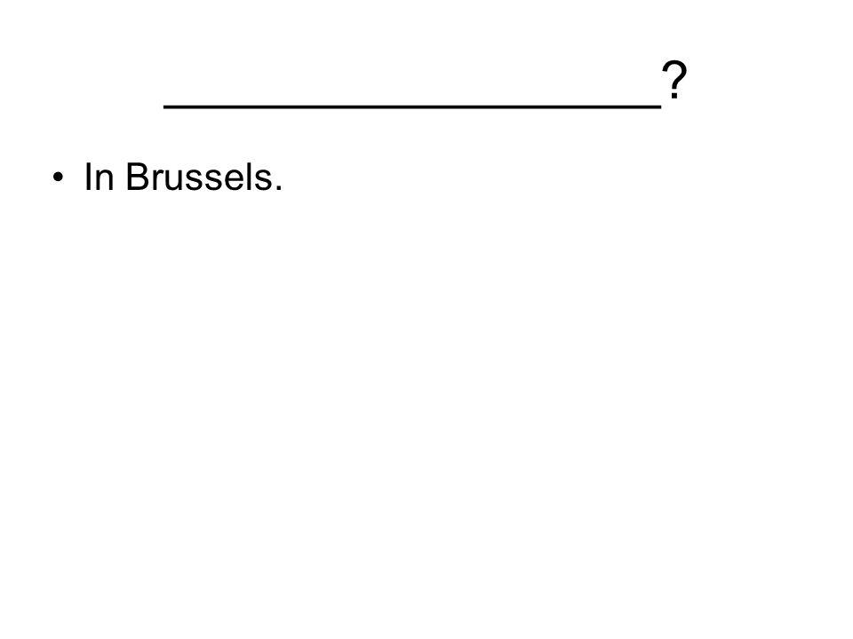 _________________ In Brussels.