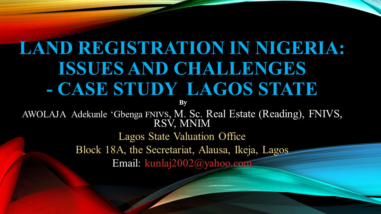 LAND REGISTRATION IN NIGERIA: ISSUES AND CHALLENGES - CASE STUDY LAGOS STATE By AWOLAJA Adekunle 'Gbenga FNIVS, M. Sc. Real Estate (Reading), FNIVS, R