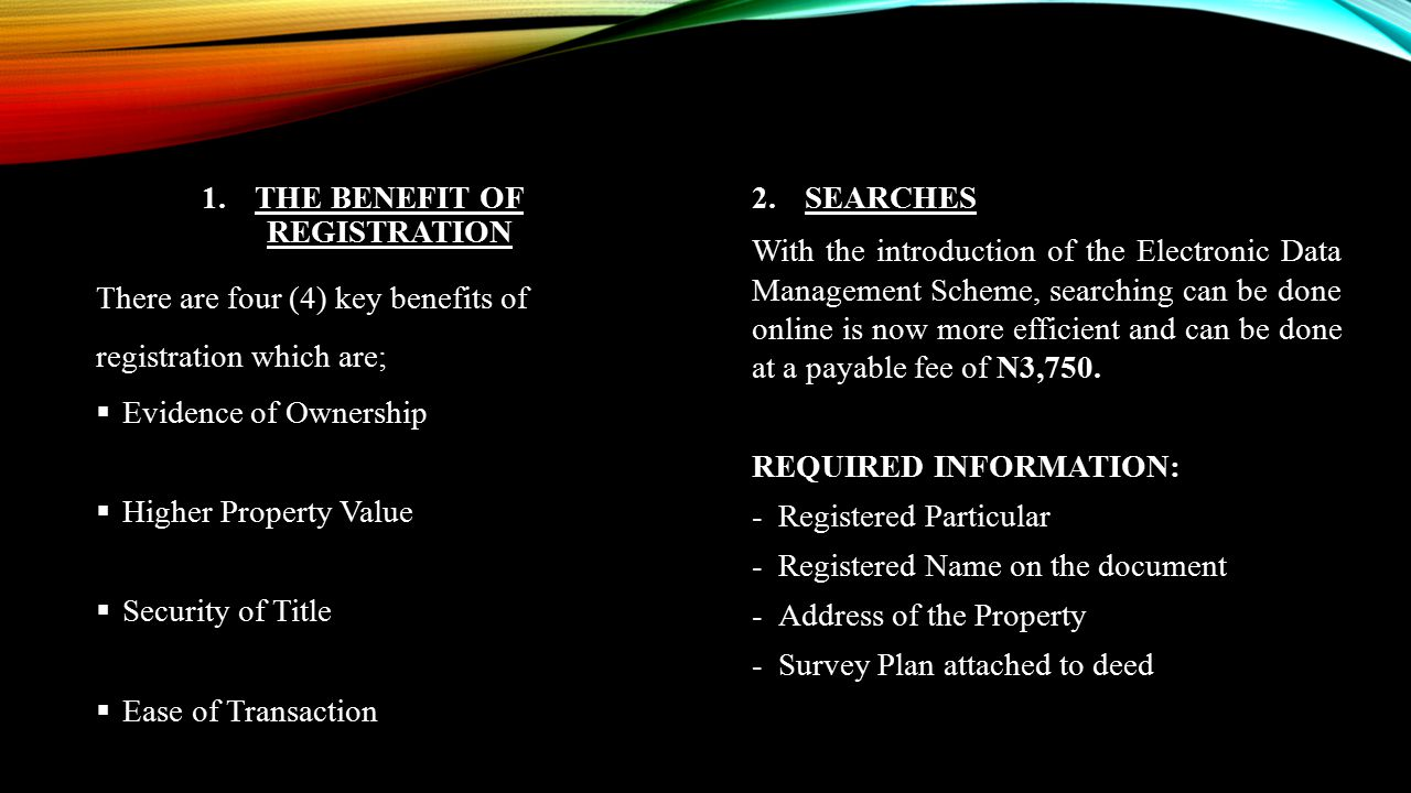1.THE BENEFIT OF REGISTRATION There are four (4) key benefits of registration which are;  Evidence of Ownership  Higher Property Value  Security of