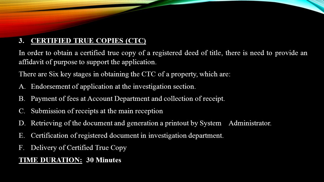 3.CERTIFIED TRUE COPIES (CTC) In order to obtain a certified true copy of a registered deed of title, there is need to provide an affidavit of purpose
