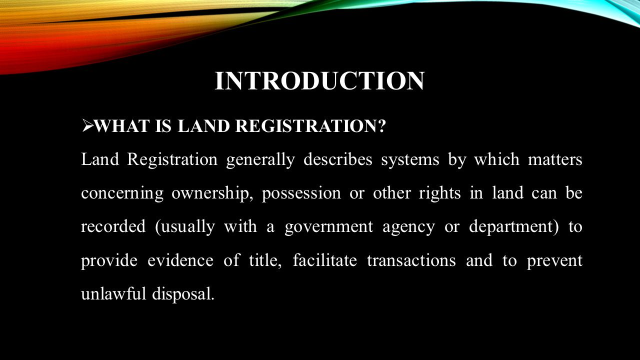 INTRODUCTION  WHAT IS LAND REGISTRATION? Land Registration generally describes systems by which matters concerning ownership, possession or other rig