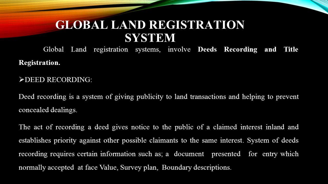 GLOBAL LAND REGISTRATION SYSTEM Global Land registration systems, involve Deeds Recording and Title Registration.  DEED RECORDING: Deed recording is