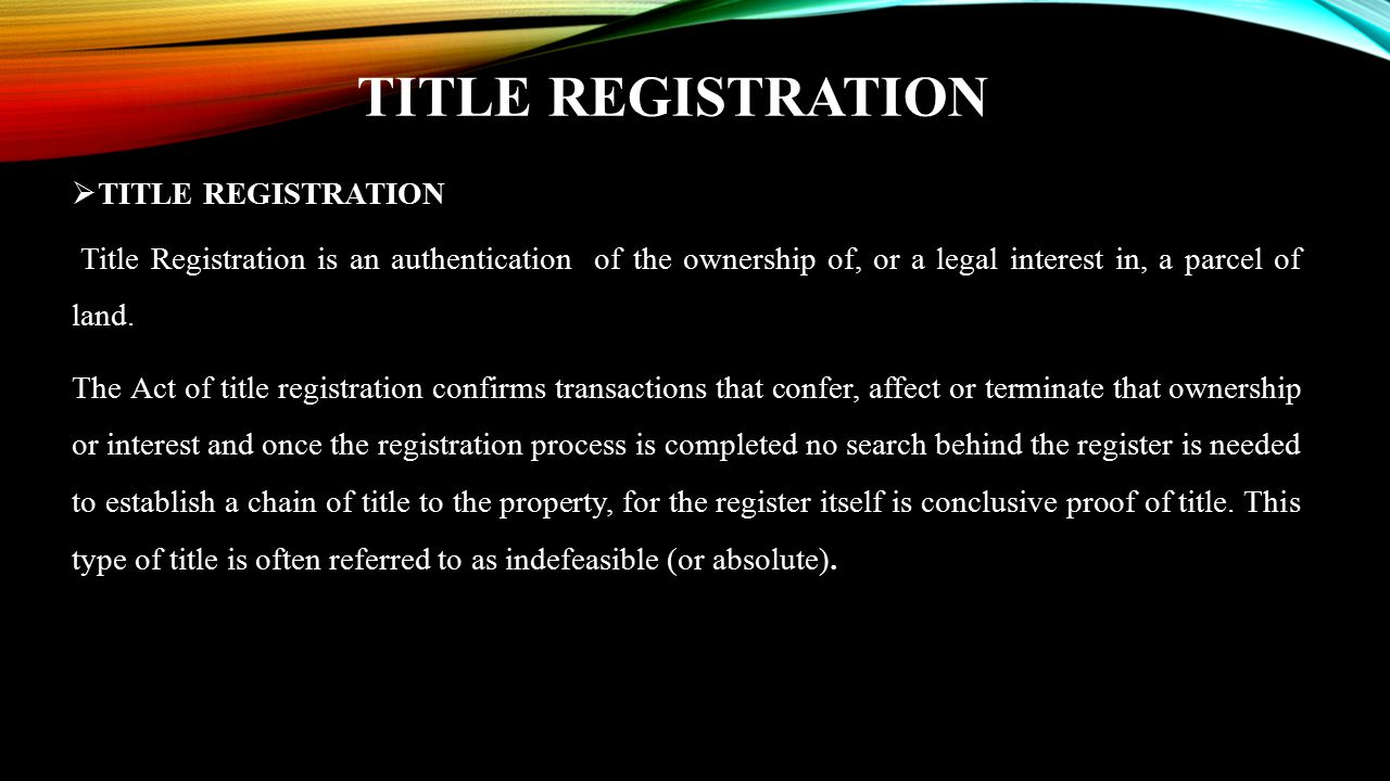 TITLE REGISTRATION  TITLE REGISTRATION Title Registration is an authentication of the ownership of, or a legal interest in, a parcel of land. The Act