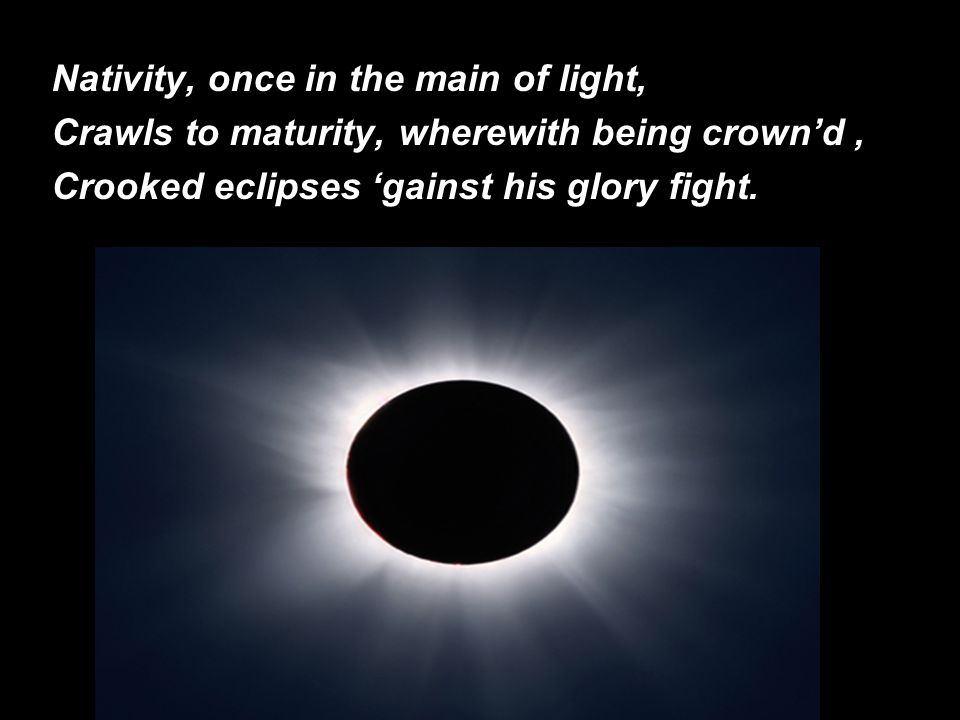 Nativity, once in the main of light, Crawls to maturity, wherewith being crown'd, Crooked eclipses 'gainst his glory fight.