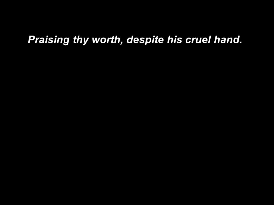 Praising thy worth, despite his cruel hand.