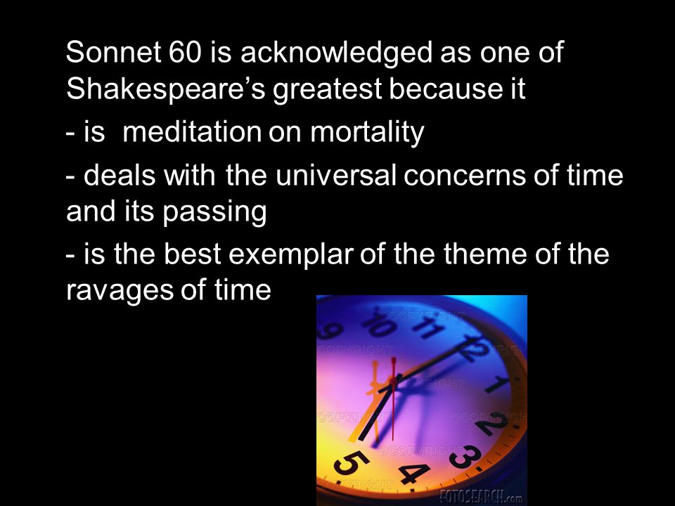 Sonnet 60 is acknowledged as one of Shakespeare's greatest because it - is meditation on mortality - deals with the universal concerns of time and its passing - is the best exemplar of the theme of the ravages of time