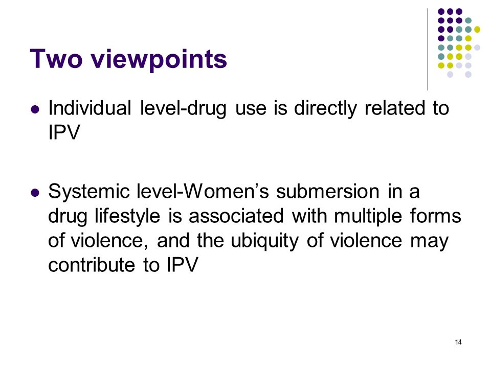 14 Two viewpoints Individual level-drug use is directly related to IPV Systemic level-Women's submersion in a drug lifestyle is associated with multiple forms of violence, and the ubiquity of violence may contribute to IPV