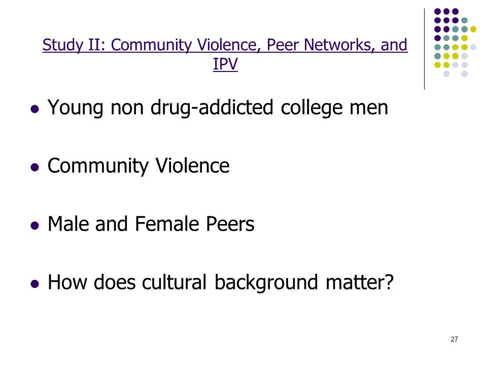 27 Study II: Community Violence, Peer Networks, and IPV Young non drug-addicted college men Community Violence Male and Female Peers How does cultural background matter