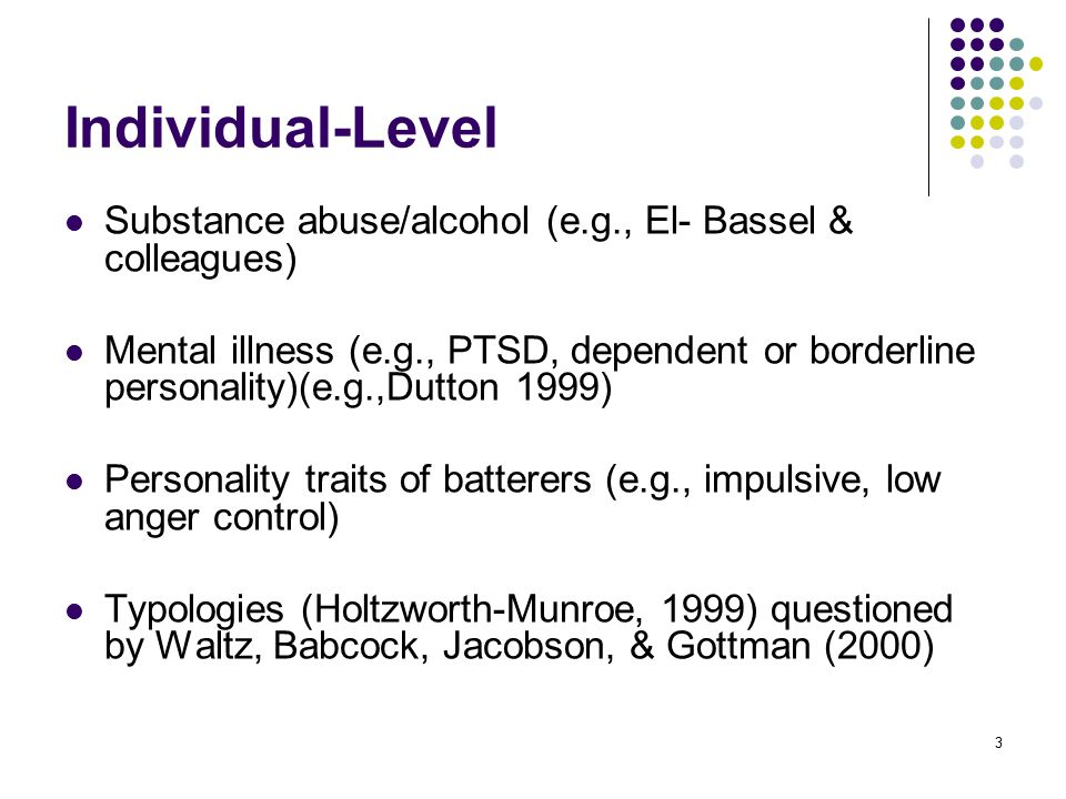 3 Individual-Level Substance abuse/alcohol (e.g., El- Bassel & colleagues) Mental illness (e.g., PTSD, dependent or borderline personality)(e.g.,Dutton 1999) Personality traits of batterers (e.g., impulsive, low anger control) Typologies (Holtzworth-Munroe, 1999) questioned by Waltz, Babcock, Jacobson, & Gottman (2000)