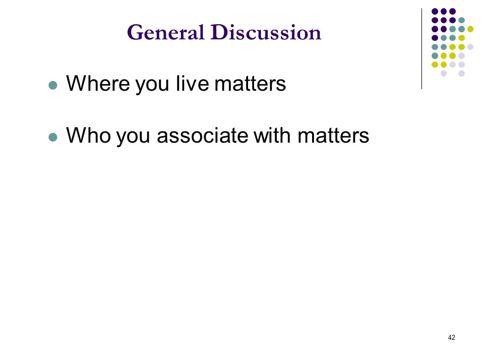 42 General Discussion Where you live matters Who you associate with matters