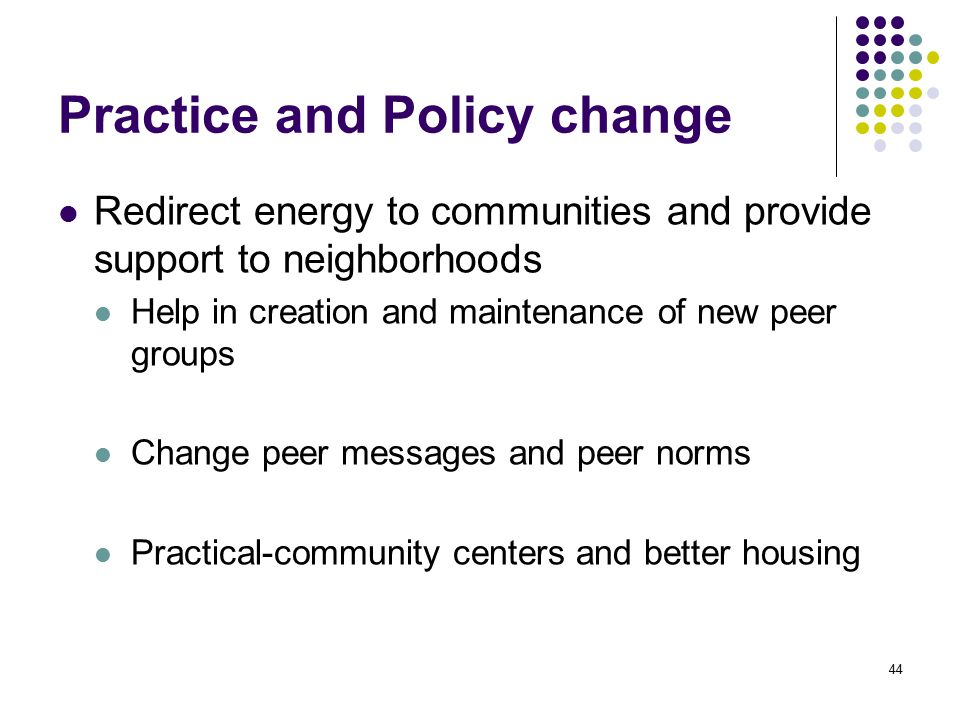 44 Practice and Policy change Redirect energy to communities and provide support to neighborhoods Help in creation and maintenance of new peer groups Change peer messages and peer norms Practical-community centers and better housing