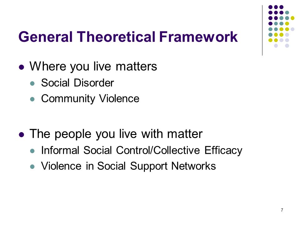 7 General Theoretical Framework Where you live matters Social Disorder Community Violence The people you live with matter Informal Social Control/Collective Efficacy Violence in Social Support Networks