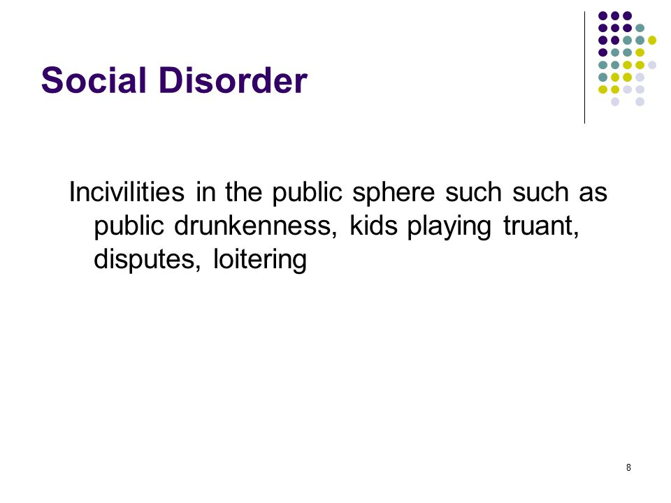 8 Social Disorder Incivilities in the public sphere such such as public drunkenness, kids playing truant, disputes, loitering