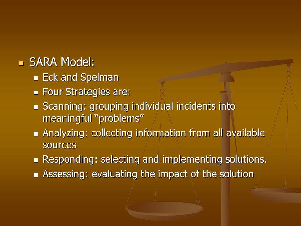 SARA Model: SARA Model: Eck and Spelman Eck and Spelman Four Strategies are: Four Strategies are: Scanning: grouping individual incidents into meaning