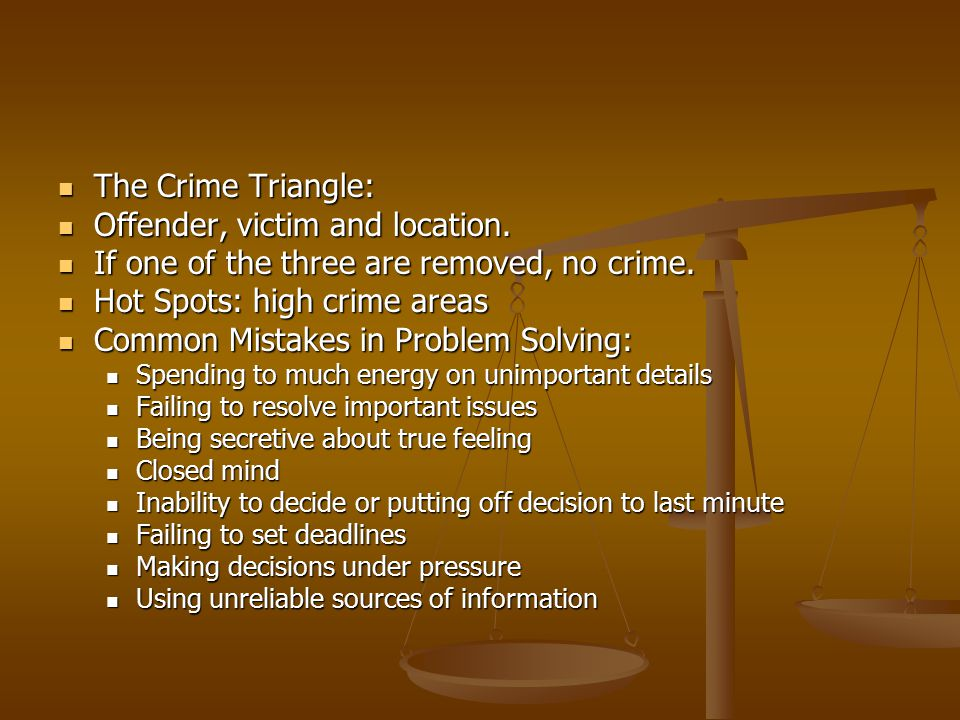 The Crime Triangle: The Crime Triangle: Offender, victim and location. Offender, victim and location. If one of the three are removed, no crime. If on