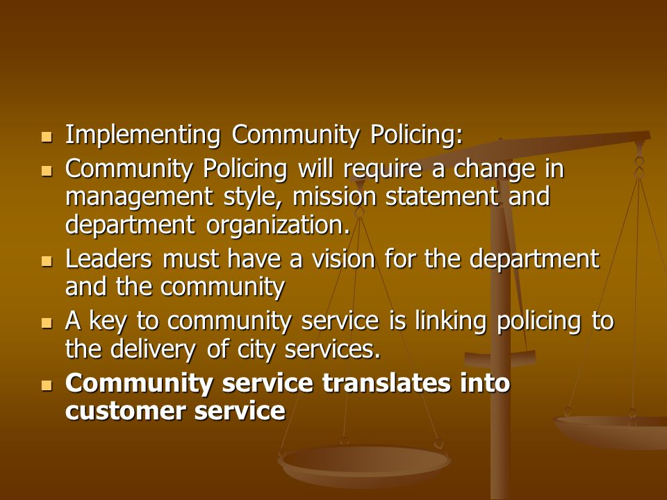 Implementing Community Policing: Implementing Community Policing: Community Policing will require a change in management style, mission statement and