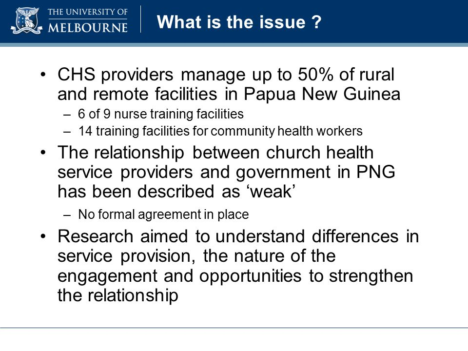 What is the issue ? CHS providers manage up to 50% of rural and remote facilities in Papua New Guinea –6 of 9 nurse training facilities –14 training f
