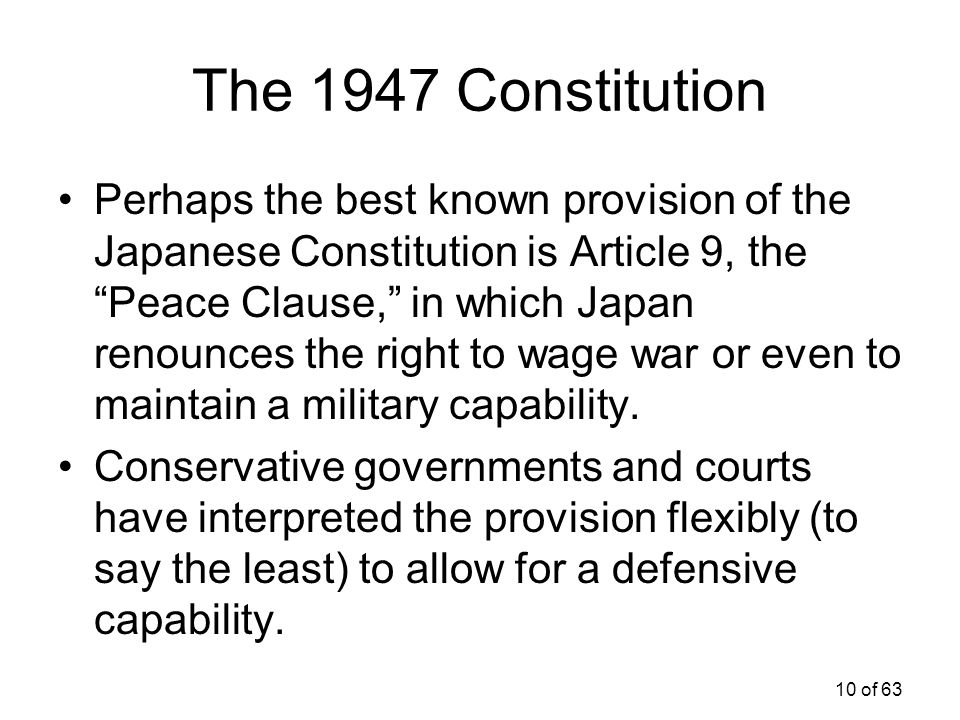 """10 of 63 The 1947 Constitution Perhaps the best known provision of the Japanese Constitution is Article 9, the """"Peace Clause,"""" in which Japan renounce"""