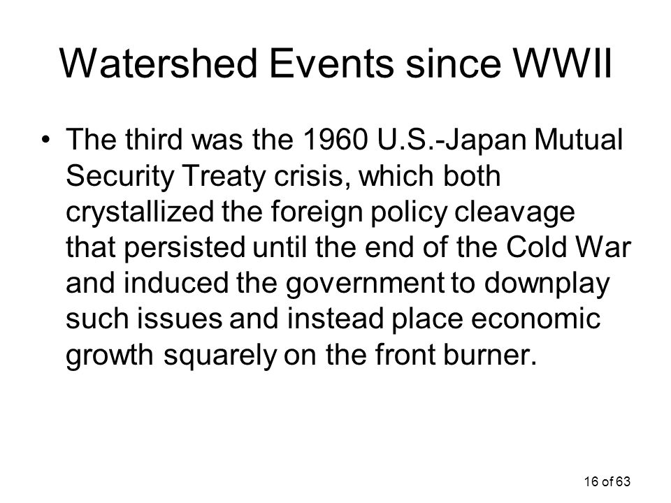 16 of 63 Watershed Events since WWII The third was the 1960 U.S.-Japan Mutual Security Treaty crisis, which both crystallized the foreign policy cleav