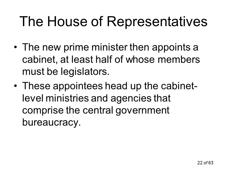 22 of 63 The House of Representatives The new prime minister then appoints a cabinet, at least half of whose members must be legislators. These appoin