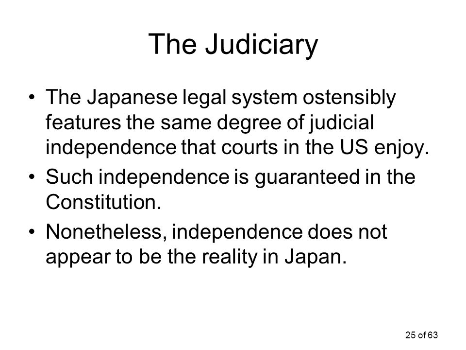 25 of 63 The Judiciary The Japanese legal system ostensibly features the same degree of judicial independence that courts in the US enjoy. Such indepe