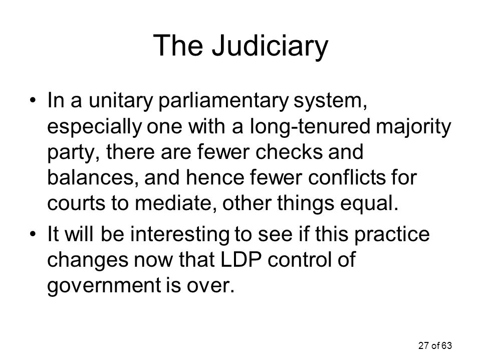 27 of 63 The Judiciary In a unitary parliamentary system, especially one with a long-tenured majority party, there are fewer checks and balances, and
