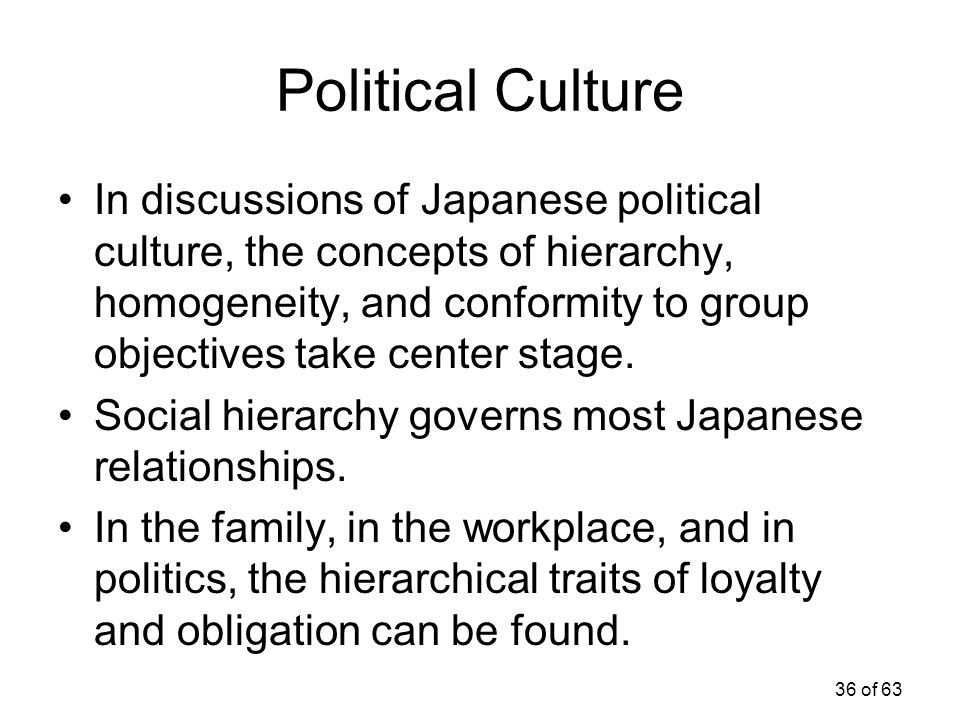 36 of 63 Political Culture In discussions of Japanese political culture, the concepts of hierarchy, homogeneity, and conformity to group objectives ta
