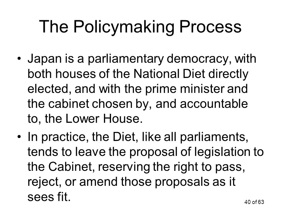 40 of 63 The Policymaking Process Japan is a parliamentary democracy, with both houses of the National Diet directly elected, and with the prime minis