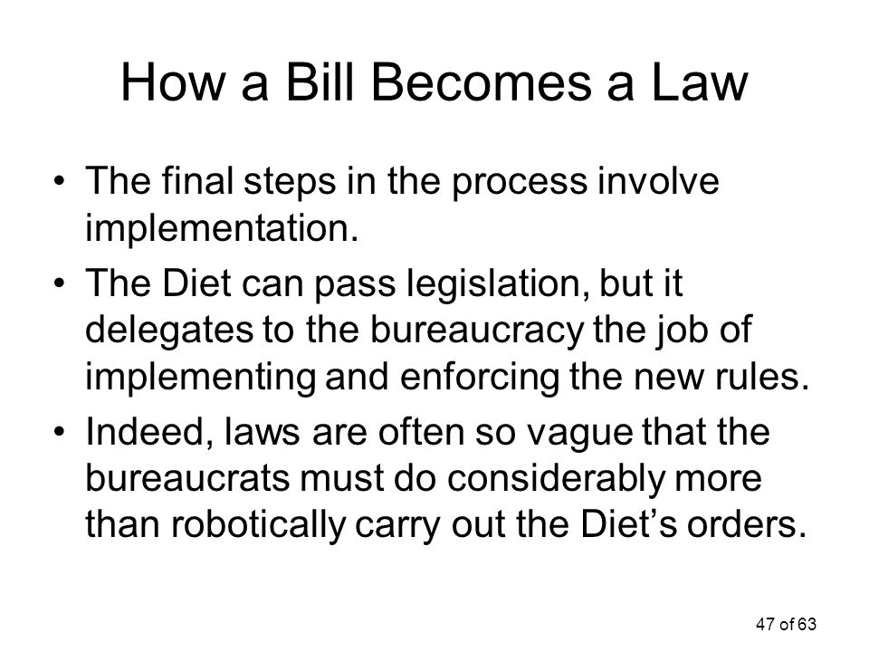 47 of 63 How a Bill Becomes a Law The final steps in the process involve implementation. The Diet can pass legislation, but it delegates to the bureau