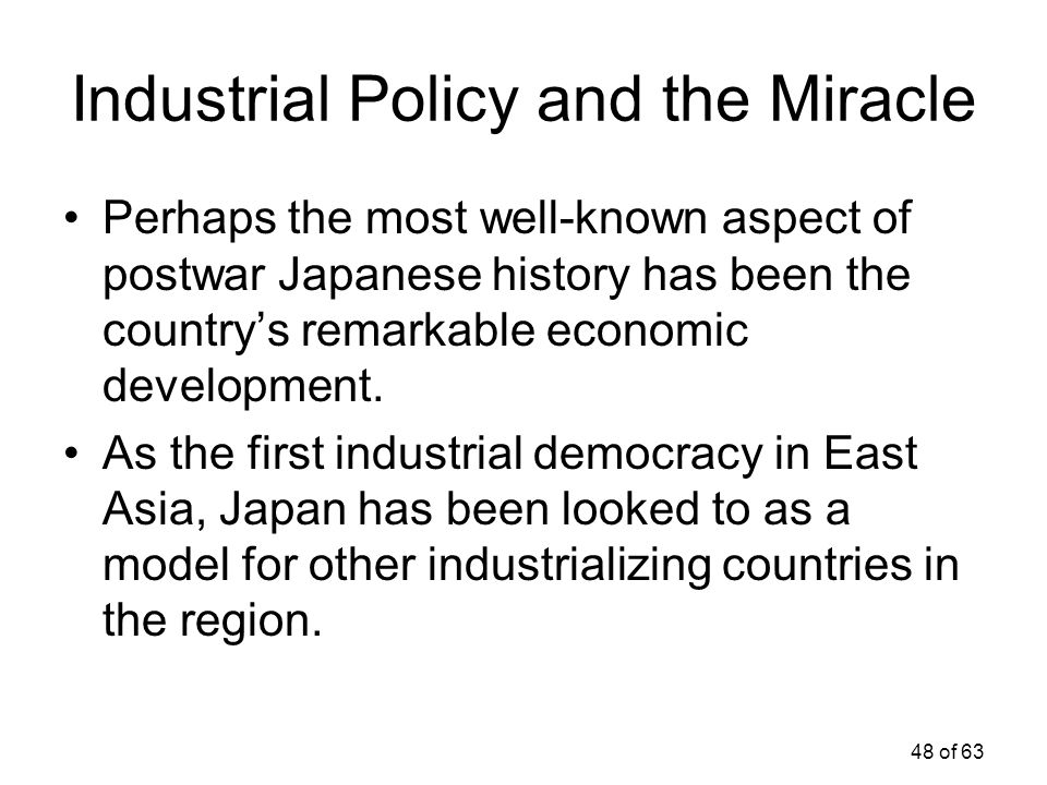 48 of 63 Industrial Policy and the Miracle Perhaps the most well-known aspect of postwar Japanese history has been the country's remarkable economic d