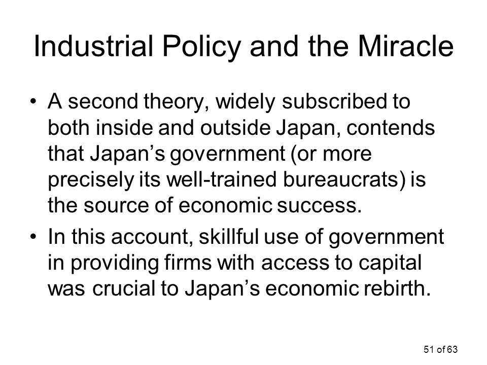51 of 63 Industrial Policy and the Miracle A second theory, widely subscribed to both inside and outside Japan, contends that Japan's government (or m