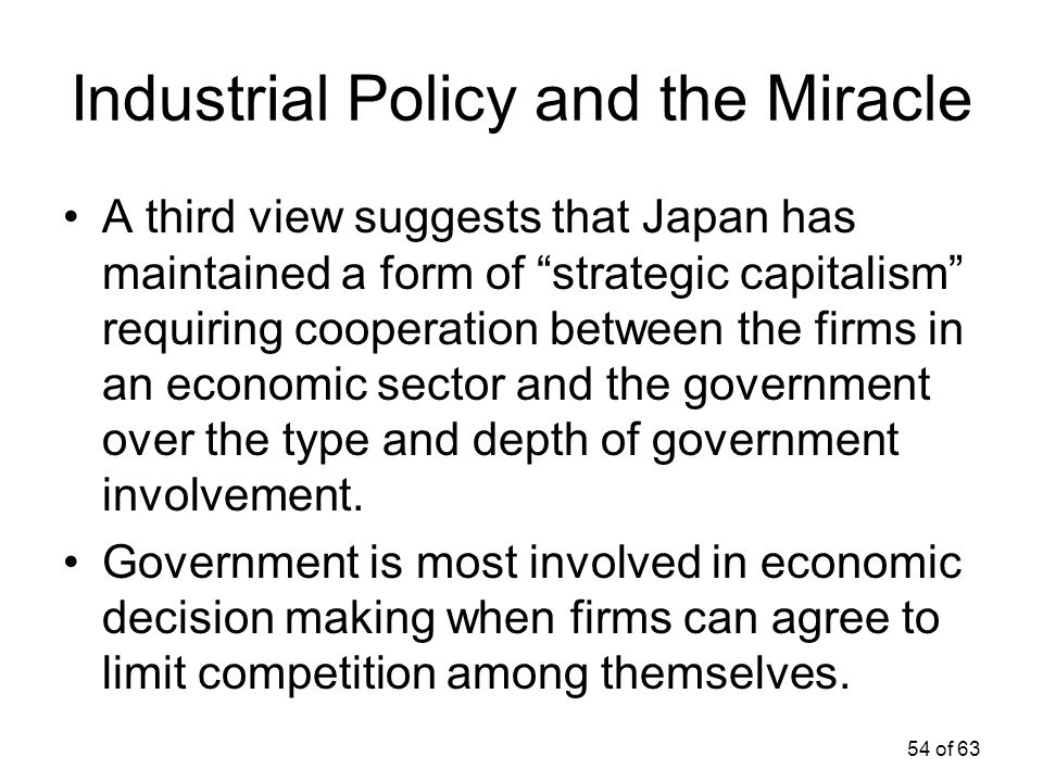 """54 of 63 Industrial Policy and the Miracle A third view suggests that Japan has maintained a form of """"strategic capitalism"""" requiring cooperation betw"""