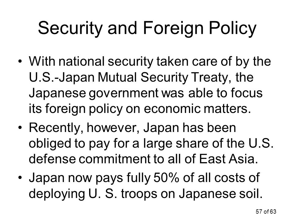 57 of 63 Security and Foreign Policy With national security taken care of by the U.S.-Japan Mutual Security Treaty, the Japanese government was able t