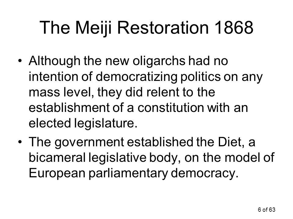 6 of 63 The Meiji Restoration 1868 Although the new oligarchs had no intention of democratizing politics on any mass level, they did relent to the est