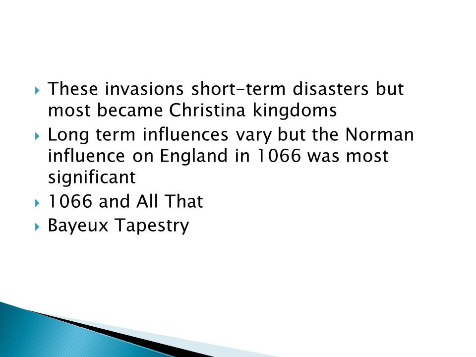 These invasions short-term disasters but most became Christina kingdoms  Long term influences vary but the Norman influence on England in 1066 was