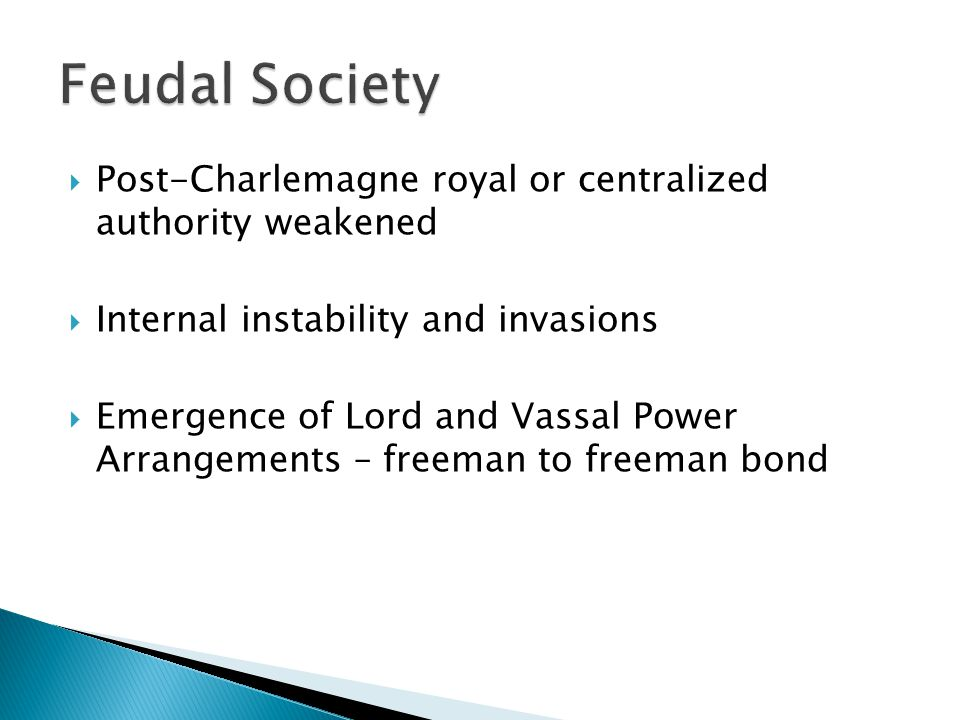  Post-Charlemagne royal or centralized authority weakened  Internal instability and invasions  Emergence of Lord and Vassal Power Arrangements – freeman to freeman bond