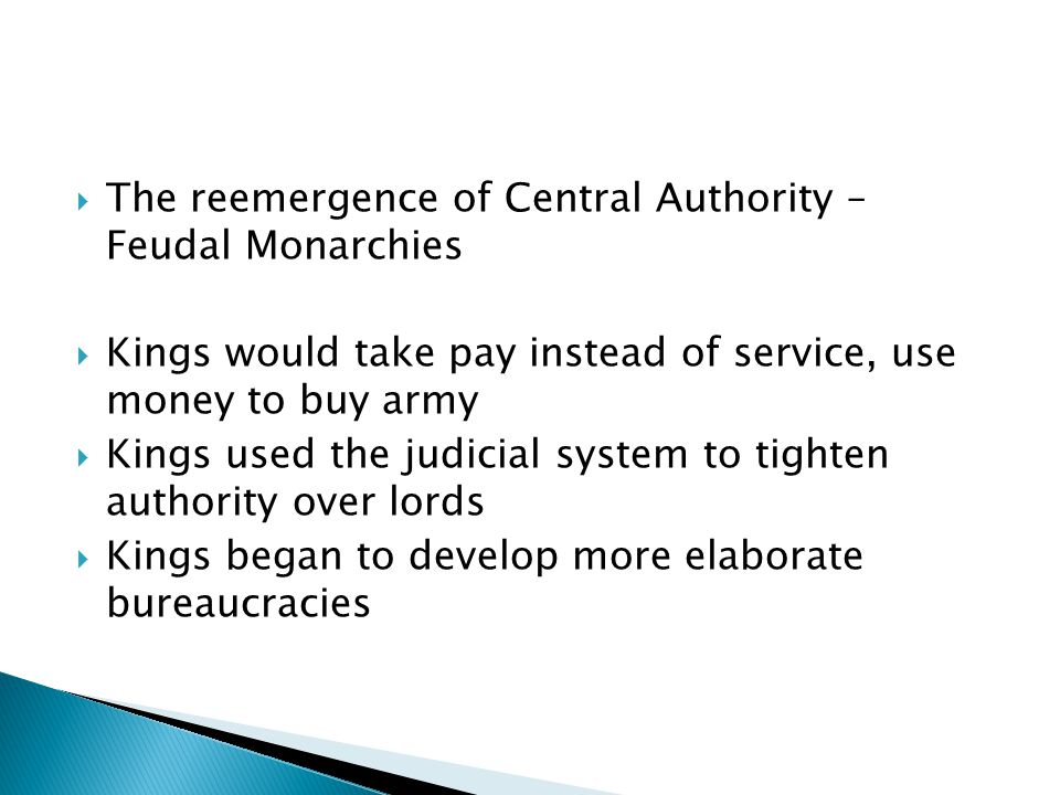  The reemergence of Central Authority – Feudal Monarchies  Kings would take pay instead of service, use money to buy army  Kings used the judicial system to tighten authority over lords  Kings began to develop more elaborate bureaucracies