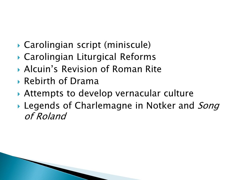  Carolingian script (miniscule)  Carolingian Liturgical Reforms  Alcuin's Revision of Roman Rite  Rebirth of Drama  Attempts to develop vernacula