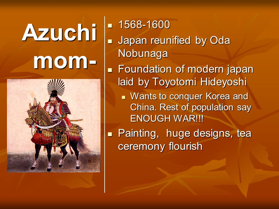 Azuchi mom- oya Ma 1568-1600 1568-1600 Japan reunified by Oda Nobunaga Japan reunified by Oda Nobunaga Foundation of modern japan laid by Toyotomi Hideyoshi Foundation of modern japan laid by Toyotomi Hideyoshi Wants to conquer Korea and China.